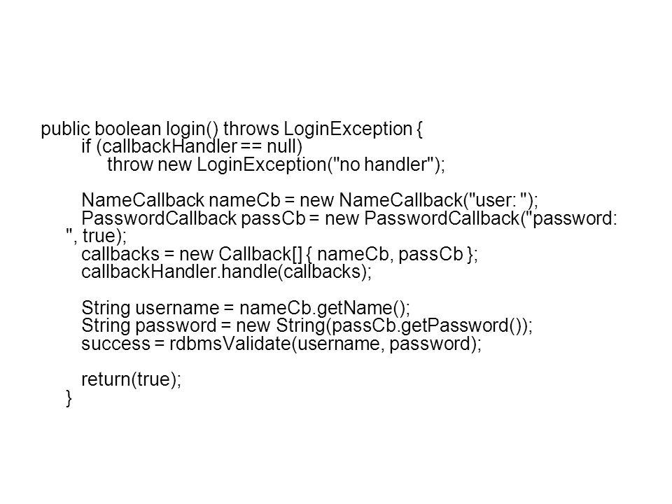 public boolean login() throws LoginException { if (callbackHandler == null) throw new LoginException( no handler ); NameCallback nameCb = new NameCallback( user: ); PasswordCallback passCb = new PasswordCallback( password: , true); callbacks = new Callback[] { nameCb, passCb }; callbackHandler.handle(callbacks); String username = nameCb.getName(); String password = new String(passCb.getPassword()); success = rdbmsValidate(username, password); return(true); }